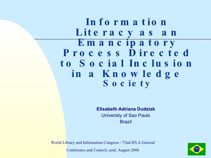 Information Literacy as an Emancipatory Process Directed to Social Inclusion in a Knowledge  Society Elisabeth Adriana Dud...