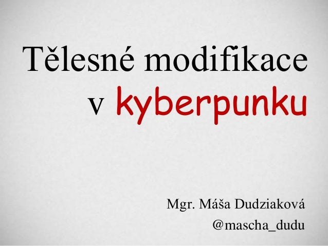 Tělesné modifikace    v kyberpunku         Mgr. Máša Dudziaková               @mascha_dudu