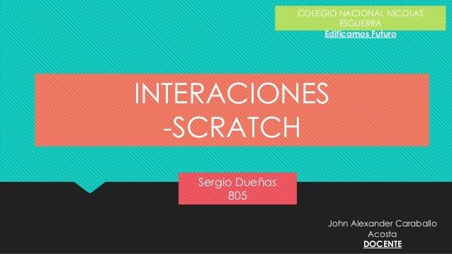 Sergio Dueñas 805 COLEGIO NACIONAL NICOLAS ESGUERRA Edificamos Futuro INTERACIONES -SCRATCH John Alexander Caraballo Acost...
