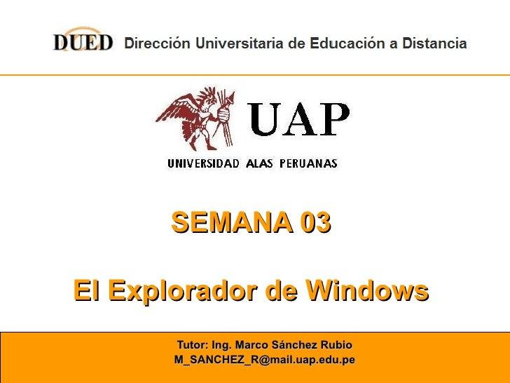 SEMANA 03 El Explorador de Windows Tutor: Ing. Marco Sánchez Rubio [email_address]