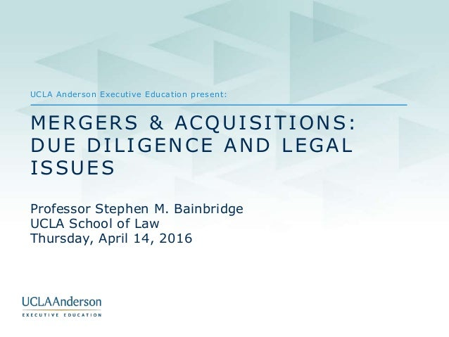 UCLA Anderson Executive Education present: MERGERS & ACQUISITIONS: DUE DILIGENCE AND LEGAL ISSUES Professor Stephen M. Bai...
