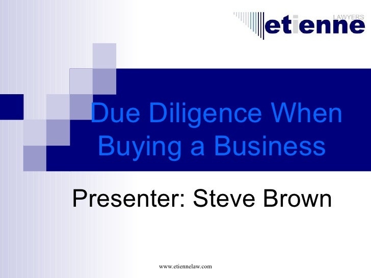 Due Diligence When  Buying a Business Presenter: Steve Brown         www.etiennelaw.com
