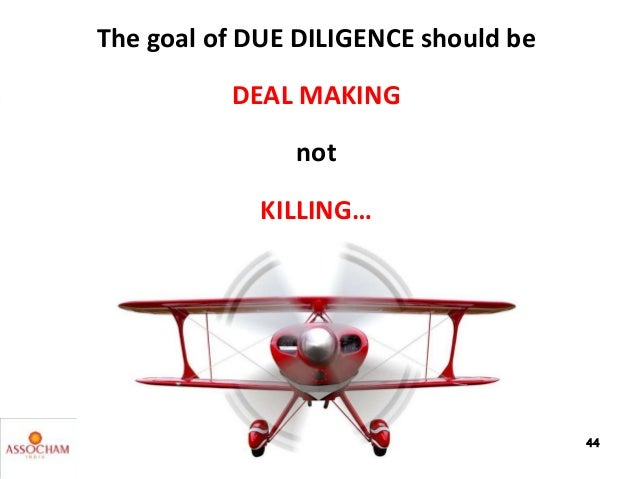 The goal of DUE DILIGENCE should be DEAL MAKING not KILLING… 44