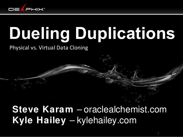 Dueling Duplications Physical vs. Virtual Data Cloning  Steve Karam – oraclealchemist.com Kyle Hailey – kylehailey.com 1