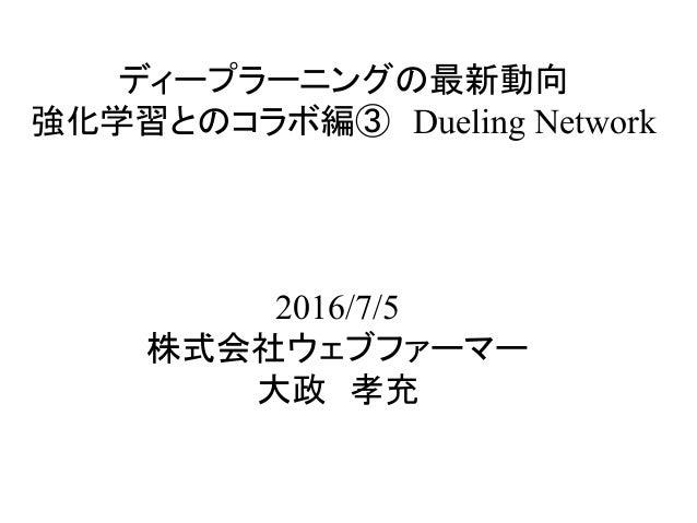 ディープラーニングの最新動向 強化学習とのコラボ編③ Dueling Network 2016/7/5 株式会社ウェブファーマー 大政 孝充