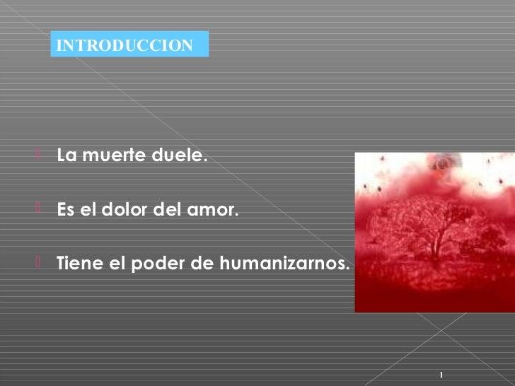 INTRODUCCION   La muerte duele.   Es el dolor del amor.   Tiene el poder de humanizarnos.                              ...