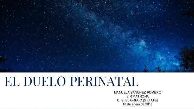 EL DUELO PERINATAL MANUELA SÁNCHEZ ROMERO EIR MATRONA C. S. EL GRECO (GETAFE) 18 de enero de 2018
