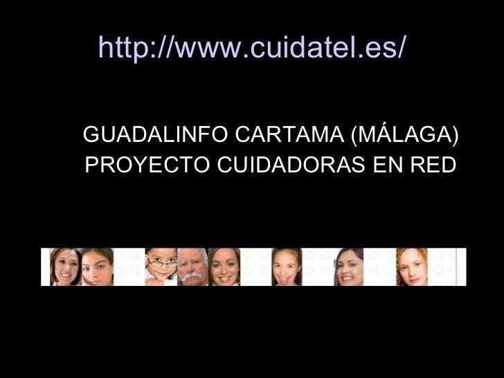 http://www.cuidatel.es/ <ul><li>GUADALINFO CARTAMA (MÁLAGA) </li></ul><ul><li>PROYECTO CUIDADORAS EN RED </li></ul>