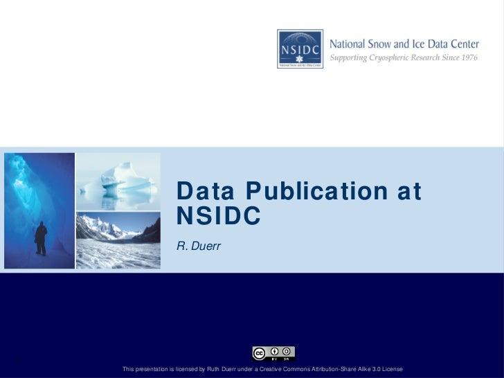 Data Publication at NSIDC  <ul><li>R. Duerr  </li></ul>1 This presentation is licensed by Ruth Duerr under a Creative Comm...