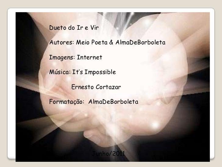 Dueto do Ir e Vir<br />Autores: Meio Poeta & AlmaDeBorboleta<br />Imagens: Internet<br />Música: It'sImpossible<br />     ...