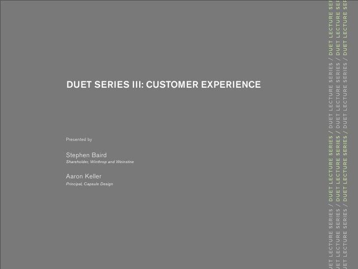 DUET SERIES III: CUSTOMER EXPERIENCE     Presented by   Stephen Baird Shareholder, Winthrop and Weinstine   Aaron Keller P...