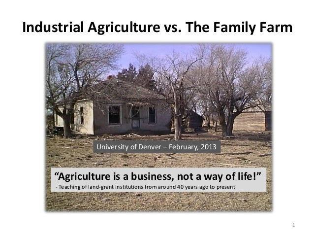 """Industrial Agriculture vs. The Family Farm                     University of Denver – February, 2013    """"Agriculture is a ..."""