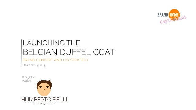 LAUNCHING THE BELGIAN DUFFEL COAT BRAND CONCEPT AND U.S. STRATEGY AUGUST 14, 2015 Brought to you by: