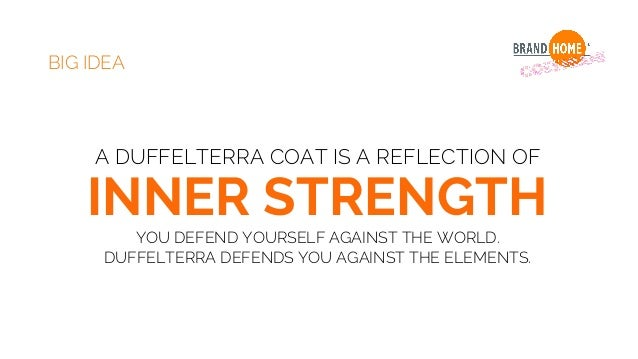 BIG IDEA A DUFFELTERRA COAT IS A REFLECTION OF INNER STRENGTH YOU DEFEND YOURSELF AGAINST THE WORLD. DUFFELTERRA DEFENDS Y...