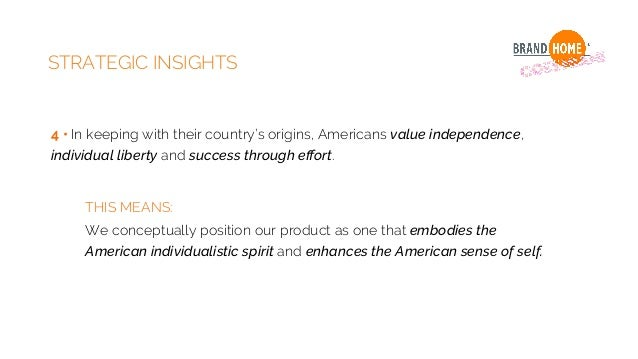STRATEGIC INSIGHTS 4 • In keeping with their country's origins, Americans value independence, individual liberty and succe...