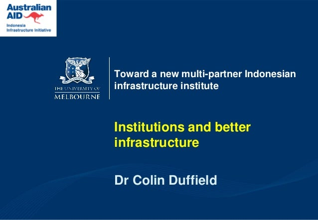 Toward a new multi-partner Indonesian infrastructure institute  Institutions and better infrastructure  Dr Colin Duffield