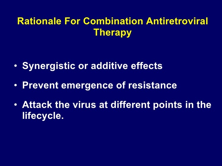 Rationale For Combination Antiretroviral Therapy <ul><li>Synergistic or additive effects </li></ul><ul><li>Prevent emergen...