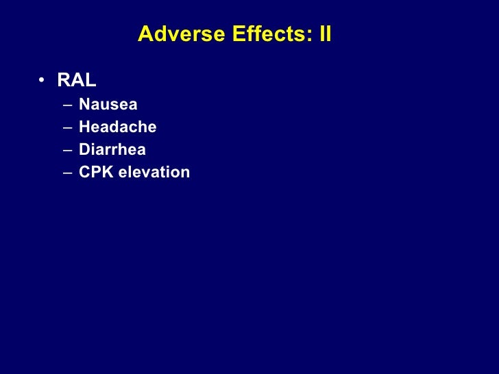 Adverse Effects: II <ul><li>RAL  </li></ul><ul><ul><li>Nausea </li></ul></ul><ul><ul><li>Headache </li></ul></ul><ul><ul><...