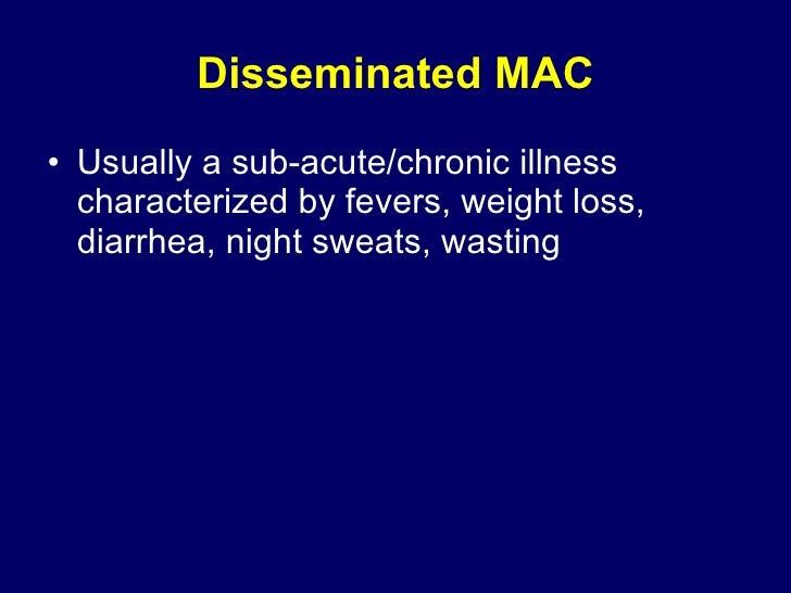 Disseminated MAC <ul><li>Usually a sub-acute/chronic illness characterized by fevers, weight loss, diarrhea, night sweats,...