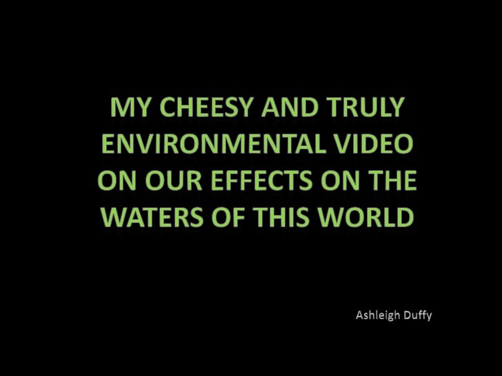 My Cheesy and Truly Environmental video on our effects on the waters of this world<br />Ashleigh Duffy<br />