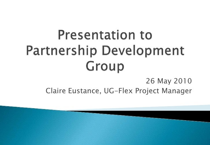Presentation toPartnership Development Group<br />26 May 2010<br />Claire Eustance, UG-Flex Project Manager<br />