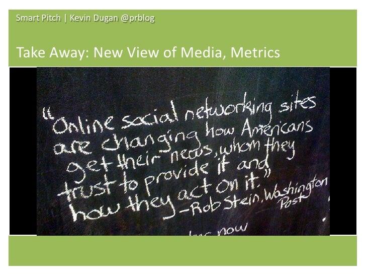 Smart Pitch | Kevin Dugan @prblog   Take Away: New View of Media, Metrics