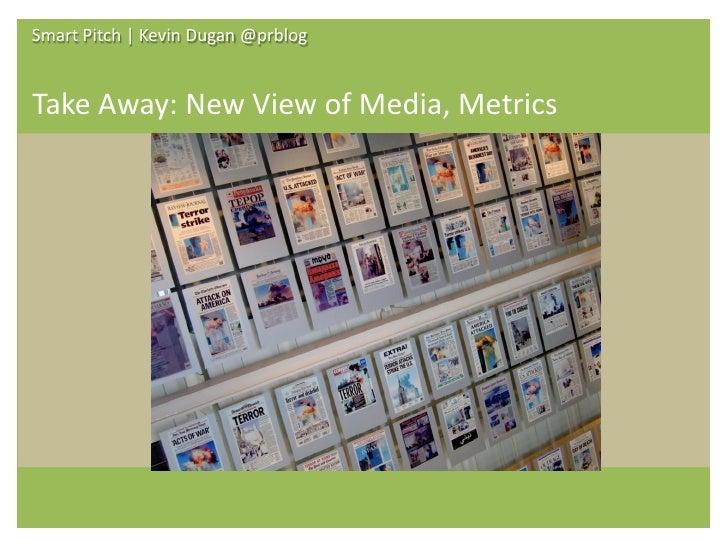 Smart Pitch   Kevin Dugan @prblog   Take Away: New View of Media, Metrics