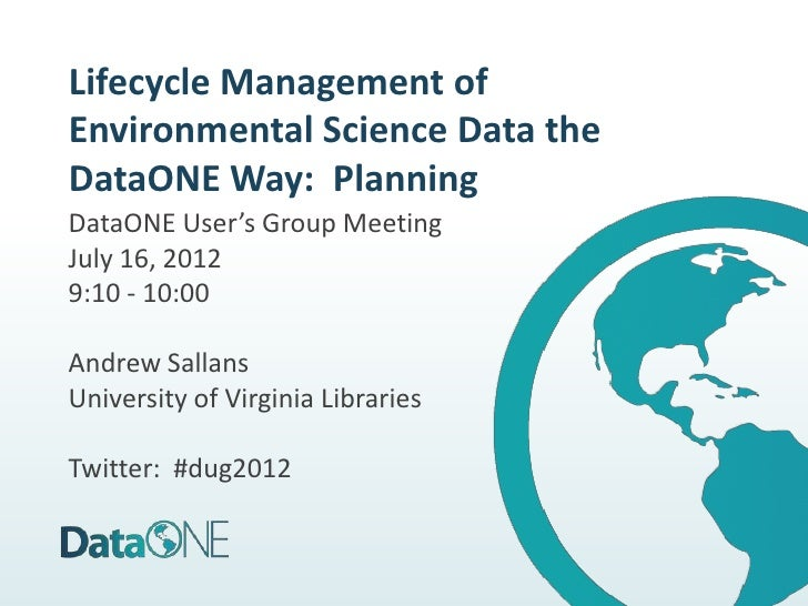 Lifecycle Management ofEnvironmental Science Data theDataONE Way: PlanningDataONE User's Group MeetingJuly 16, 20129:10 - ...