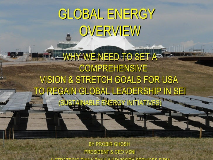 <ul><ul><li>GLOBAL ENERGY OVERVIEW </li></ul></ul><ul><ul><li>WHY WE NEED TO SET A COMPREHENSIVE </li></ul></ul><ul><ul><l...