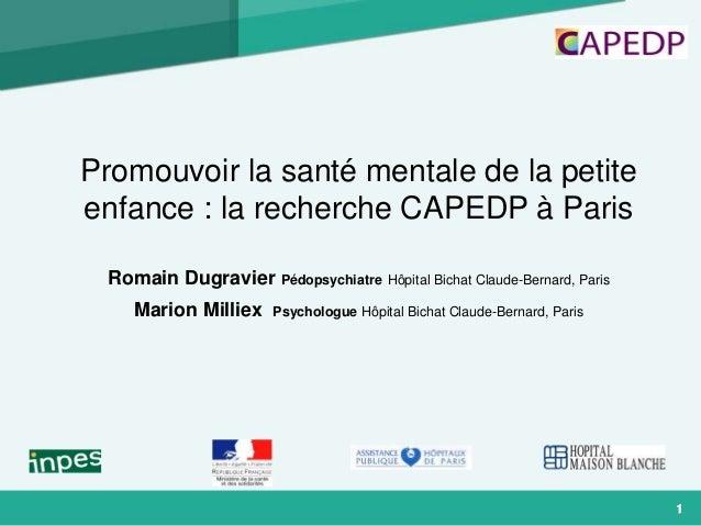 1 Promouvoir la santé mentale de la petite enfance : la recherche CAPEDP à Paris Romain Dugravier Pédopsychiatre Hôpital B...