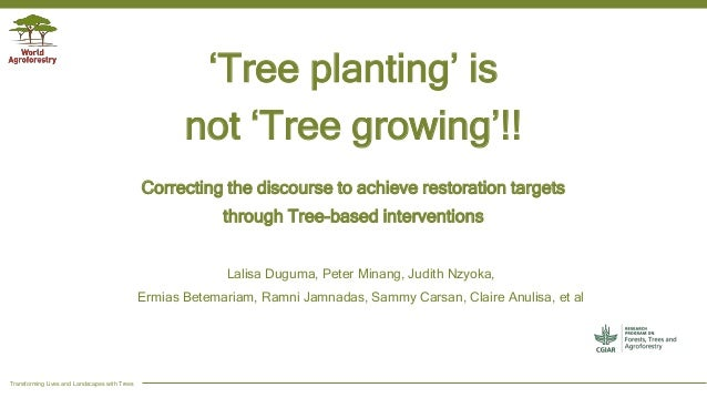 Transforming Lives and Landscapes with Trees 'Tree planting' is not 'Tree growing'!! Correcting the discourse to achieve r...