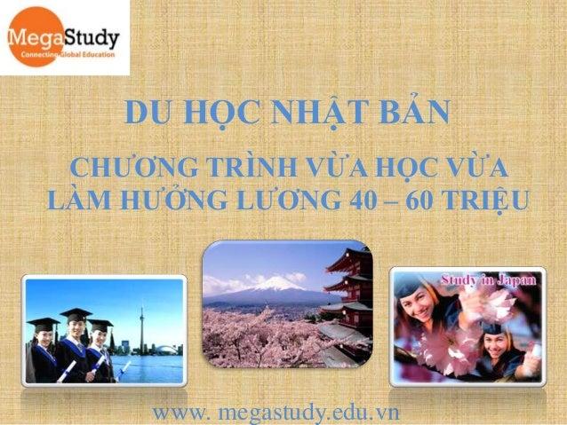 DU HỌC NHẬT BẢN CHƯƠNG TRÌNH VỪA HỌC VỪA LÀM HƯỞNG LƯƠNG 40 – 60 TRIỆU  www. megastudy.edu.vn