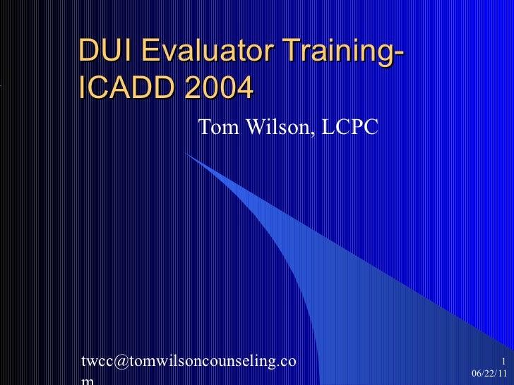 DUI Evaluator Training- ICADD 2004 Tom Wilson, LCPC 06/22/11 <ul><ul><li></li></ul></ul>[email_address]