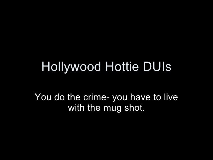 Hollywood Hottie DUIs You do the crime- you have to live with the mug shot.