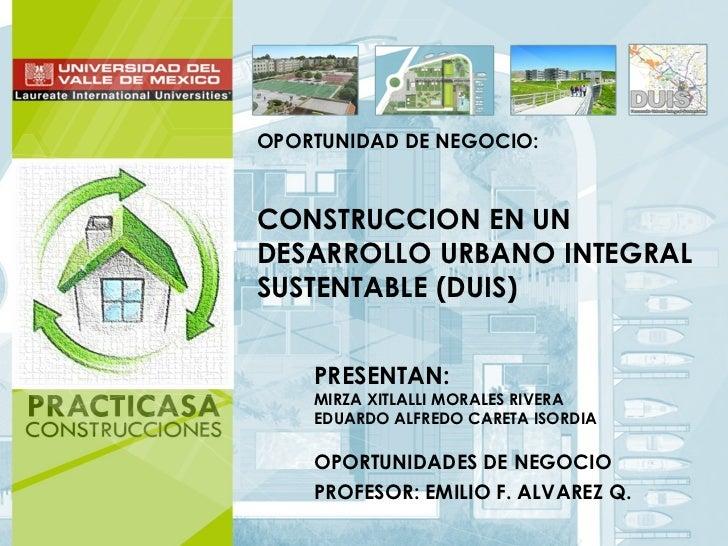 OPORTUNIDAD DE NEGOCIO:CONSTRUCCION EN UNDESARROLLO URBANO INTEGRALSUSTENTABLE (DUIS)    PRESENTAN:    MIRZA XITLALLI MORA...