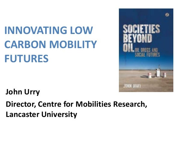 INNOVATING LOW CARBON MOBILITY FUTURES John Urry Director, Centre for Mobilities Research, Lancaster University