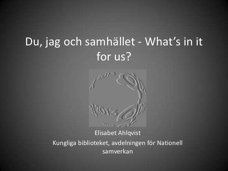Du, jag och samhället - What's in it              for us?                    Elisabet Ahlqvist     Kungliga biblioteket, a...
