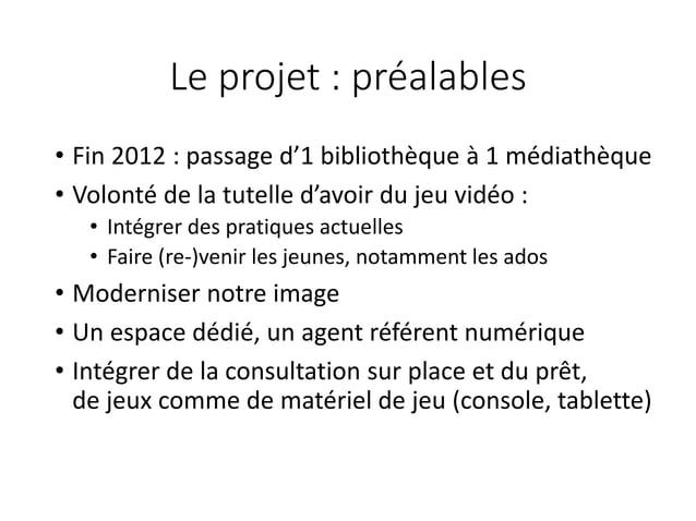 Le projet : préalables • Fin 2012 : passage d'1 bibliothèque à 1 médiathèque • Volonté de la tutelle d'avoir du jeu vidéo ...