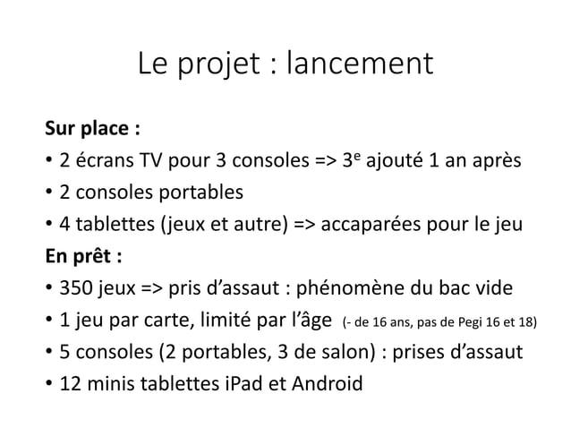 Le projet : lancement Sur place : • 2 écrans TV pour 3 consoles => 3e ajouté 1 an après • 2 consoles portables • 4 tablett...