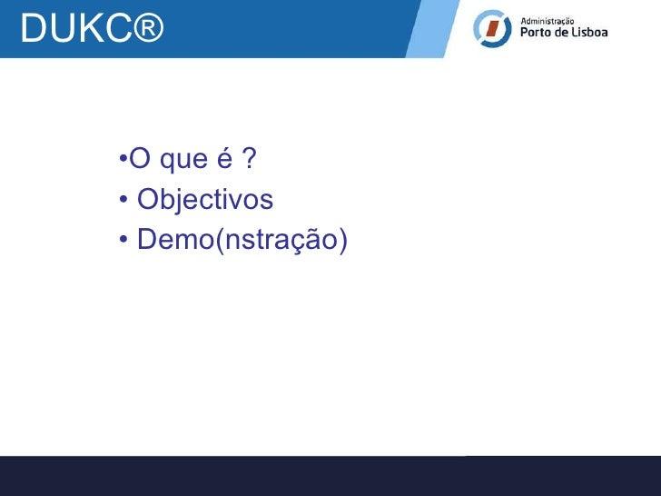 DUKC ® <ul><li>O que é ? </li></ul><ul><li>Objectivos </li></ul><ul><li>Demo(nstração) </li></ul>