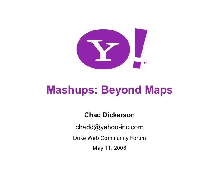 Mashups: Beyond Maps         Chad Dickerson     chadd@yahoo-inc.com     Duke Web Community Forum           May 11, 2006   ...