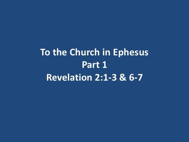 To the Church in Ephesus         Part 1 Revelation 2:1-3 & 6-7