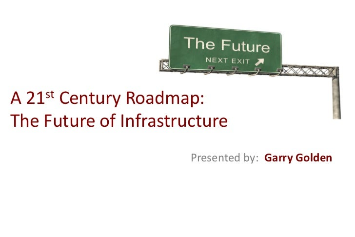 A21 stCentury Roadmap:The Future of Infrastructure                       Presented by: Garry Golden