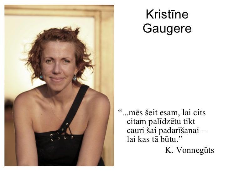 """Kristīne Gaugere <ul><li>"""" ...mēs šeit esam, lai cits citam palīdzētu tikt cauri šai padarīšanai –  lai kas tā būtu. """" </l..."""