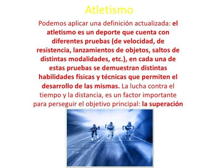Atletismo<br />Podemos aplicar una definición actualizada: el atletismo es un deporte que cuenta con diferentes pruebas (d...