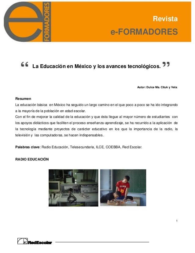 Revista e-FORMADORES 1 La Educación en México y los avances tecnológicos. Autor: Dulce Ma. Cituk y Vela. Resumen La educac...