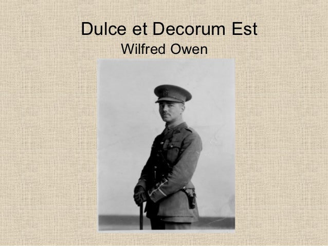 poetry explication on dulce et decorum Wilfred owen had considerable first-hand experience of the horrors of gas warfare during world war i, and his poem dulce et decorum est is an attempt to depict the helplessness of men caught.