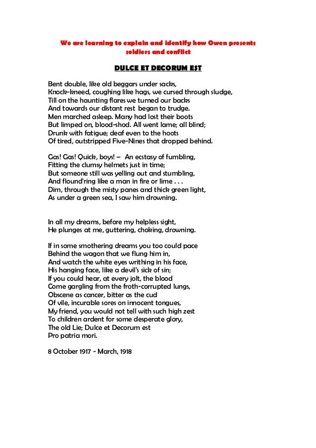 literary analysis of the poem dulce et decorum est by wilfred owen The overarching theme in wilfred owen's poetry is 'the pity of war' (sorrow for another's suffering) and it is evident that this sorrow is combined with a powerful message to his contemporary audience in 'dulce et decorum est.