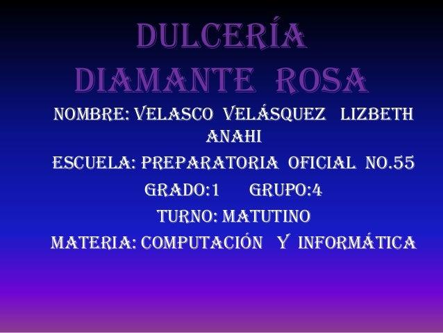 Dulcería  diamante rosaNombre: Velasco Velásquez Lizbeth               AnahiEscuela: Preparatoria oficial No.55         GR...