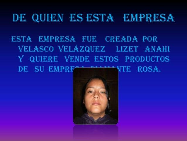 De quien es esta empresaEsta empresa fue creada por Velasco Velázquez Lizet Anahi y quiere vende estos productos de su emp...